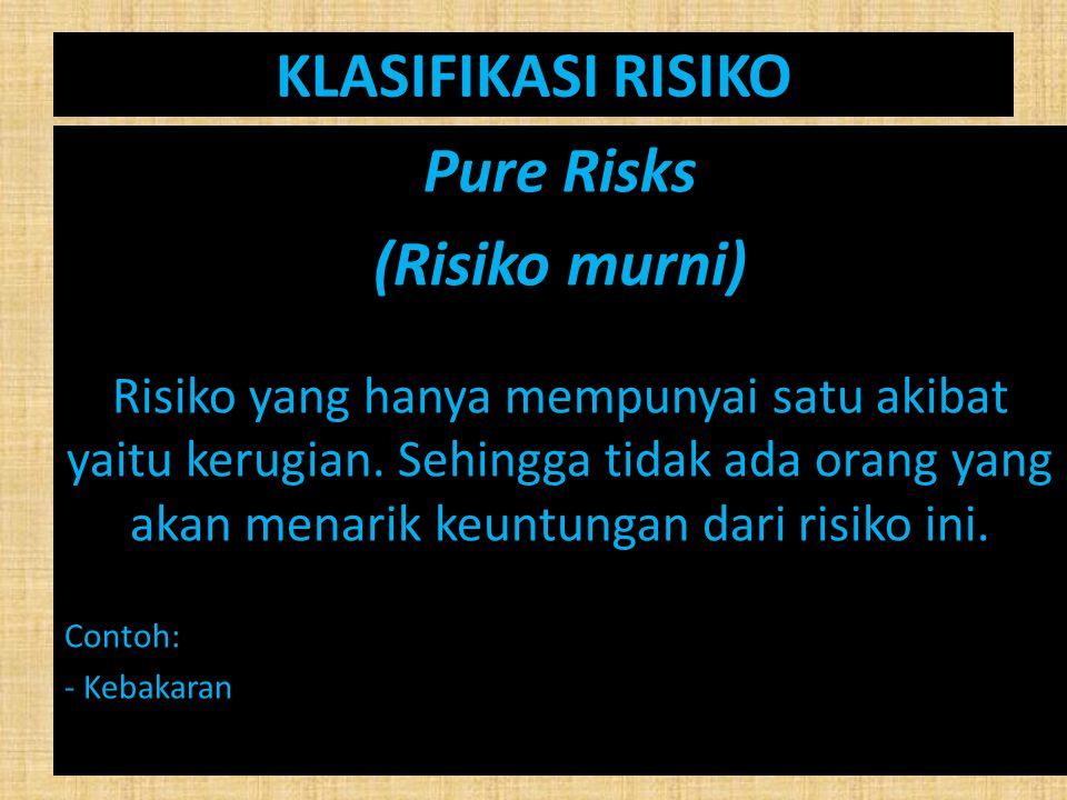KLASIFIKASI RISIKO Pure Risks (Risiko murni) Risiko yang hanya mempunyai satu akibat yaitu kerugian. Sehingga tidak ada orang yang akan menarik keuntu