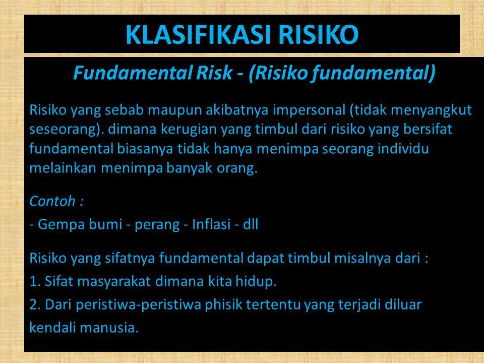 KLASIFIKASI RISIKO Fundamental Risk - (Risiko fundamental) Risiko yang sebab maupun akibatnya impersonal (tidak menyangkut seseorang). dimana kerugian