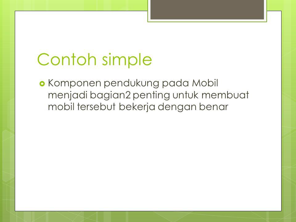 Contoh simple  Komponen pendukung pada Mobil menjadi bagian2 penting untuk membuat mobil tersebut bekerja dengan benar