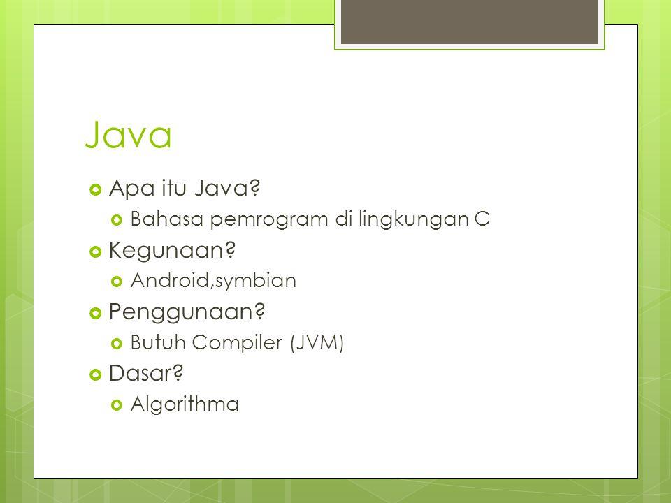 Java  Apa itu Java?  Bahasa pemrogram di lingkungan C  Kegunaan?  Android,symbian  Penggunaan?  Butuh Compiler (JVM)  Dasar?  Algorithma
