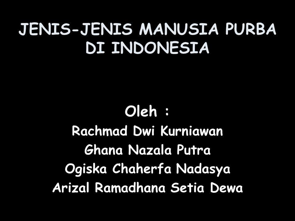 JENIS-JENIS MANUSIA PURBA DI INDONESIA Oleh : Rachmad Dwi Kurniawan Ghana Nazala Putra Ogiska Chaherfa Nadasya Arizal Ramadhana Setia Dewa