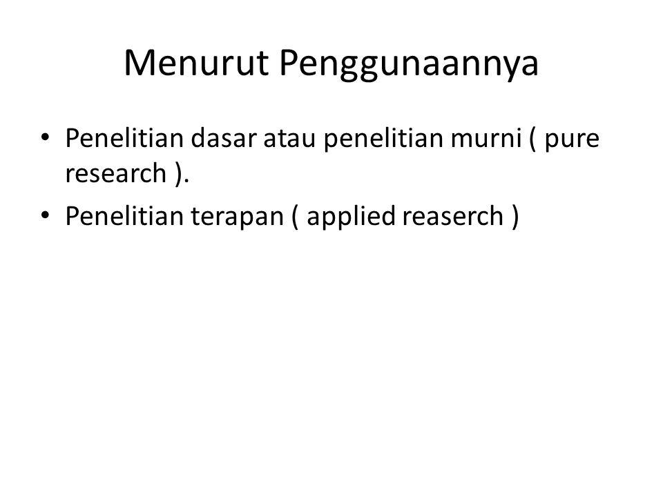 Menurut Penggunaannya Penelitian dasar atau penelitian murni ( pure research ). Penelitian terapan ( applied reaserch )