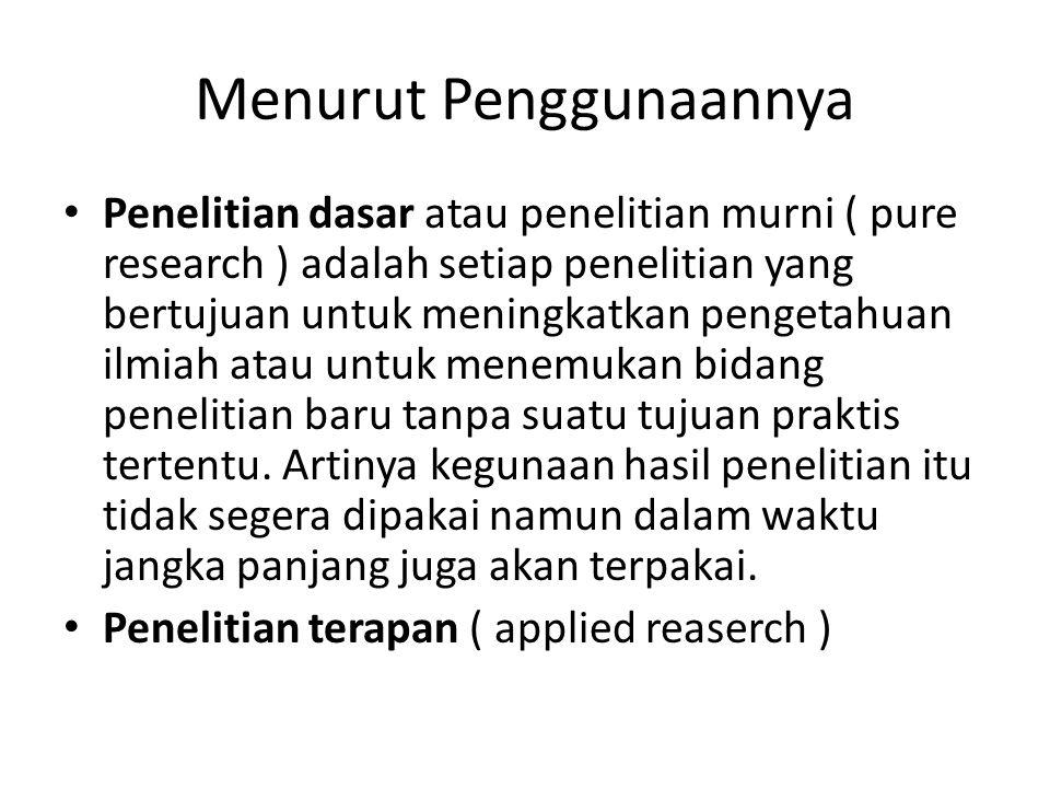 Menurut Penggunaannya Penelitian dasar atau penelitian murni ( pure research ) adalah setiap penelitian yang bertujuan untuk meningkatkan pengetahuan