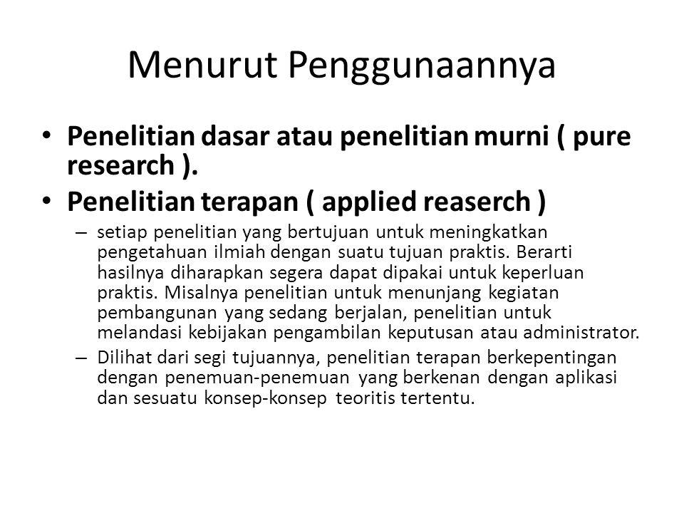Menurut Penggunaannya Penelitian dasar atau penelitian murni ( pure research ). Penelitian terapan ( applied reaserch ) – setiap penelitian yang bertu