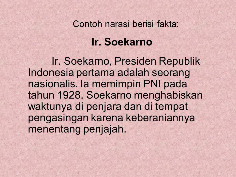 Contoh narasi berisi fakta: Ir. Soekarno Ir. Soekarno, Presiden Republik Indonesia pertama adalah seorang nasionalis. Ia memimpin PNI pada tahun 1928.