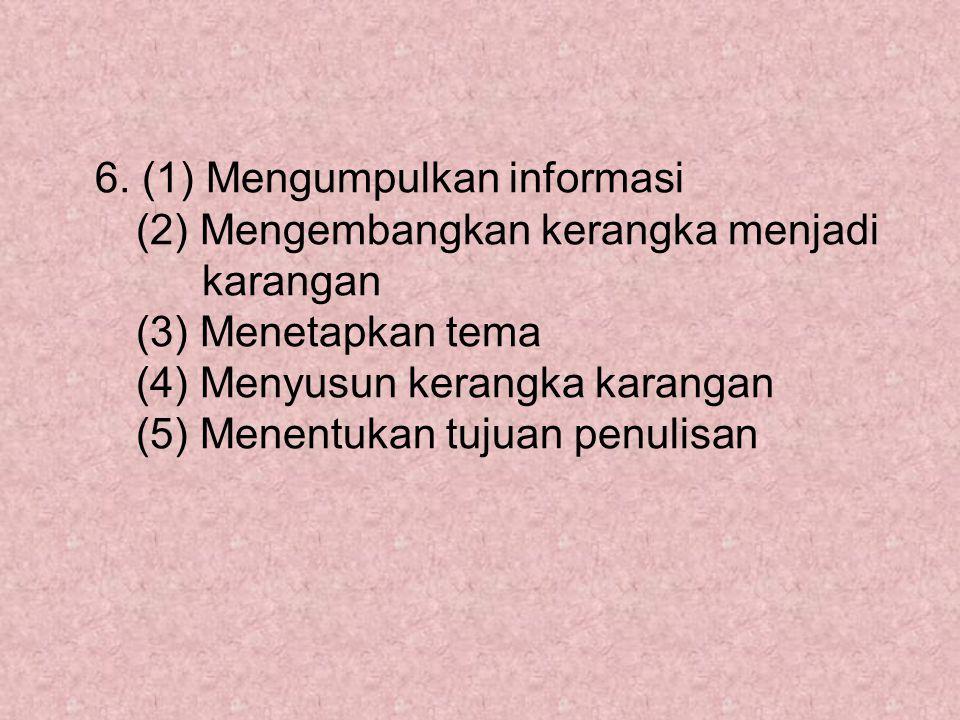 6. (1) Mengumpulkan informasi (2) Mengembangkan kerangka menjadi karangan (3) Menetapkan tema (4) Menyusun kerangka karangan (5) Menentukan tujuan pen