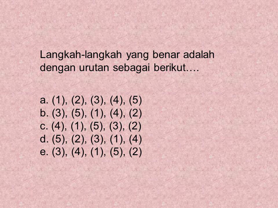 Langkah-langkah yang benar adalah dengan urutan sebagai berikut…. a. (1), (2), (3), (4), (5) b. (3), (5), (1), (4), (2) c. (4), (1), (5), (3), (2) d.