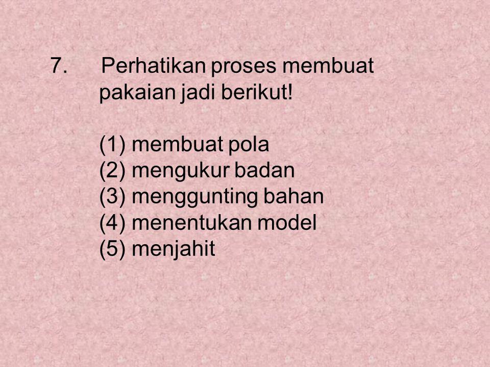 7. Perhatikan proses membuat pakaian jadi berikut! (1) membuat pola (2) mengukur badan (3) menggunting bahan (4) menentukan model (5) menjahit