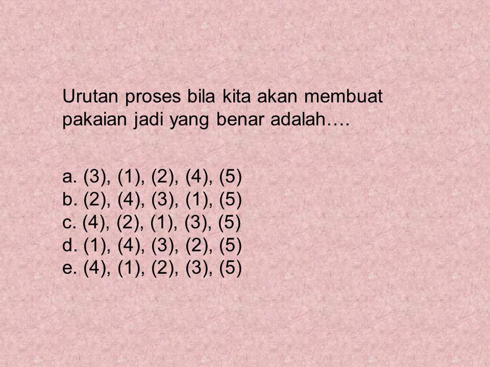 Urutan proses bila kita akan membuat pakaian jadi yang benar adalah…. a. (3), (1), (2), (4), (5) b. (2), (4), (3), (1), (5) c. (4), (2), (1), (3), (5)