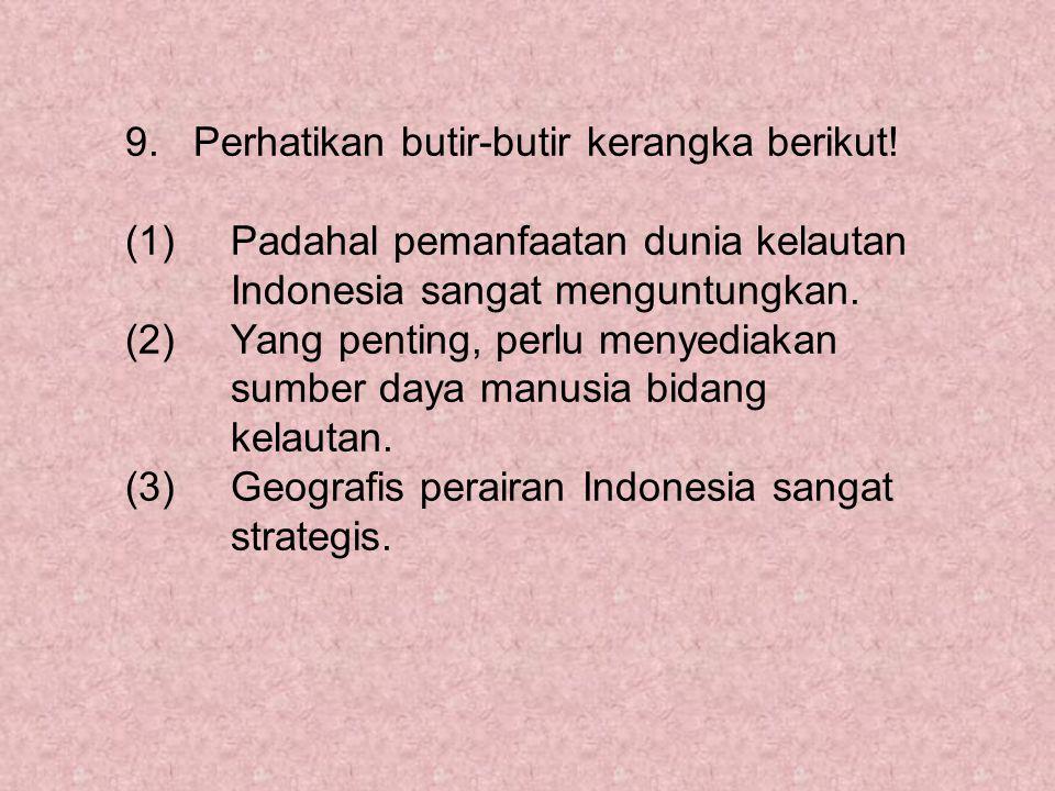 9. Perhatikan butir-butir kerangka berikut! (1) Padahal pemanfaatan dunia kelautan Indonesia sangat menguntungkan. (2) Yang penting, perlu menyediakan