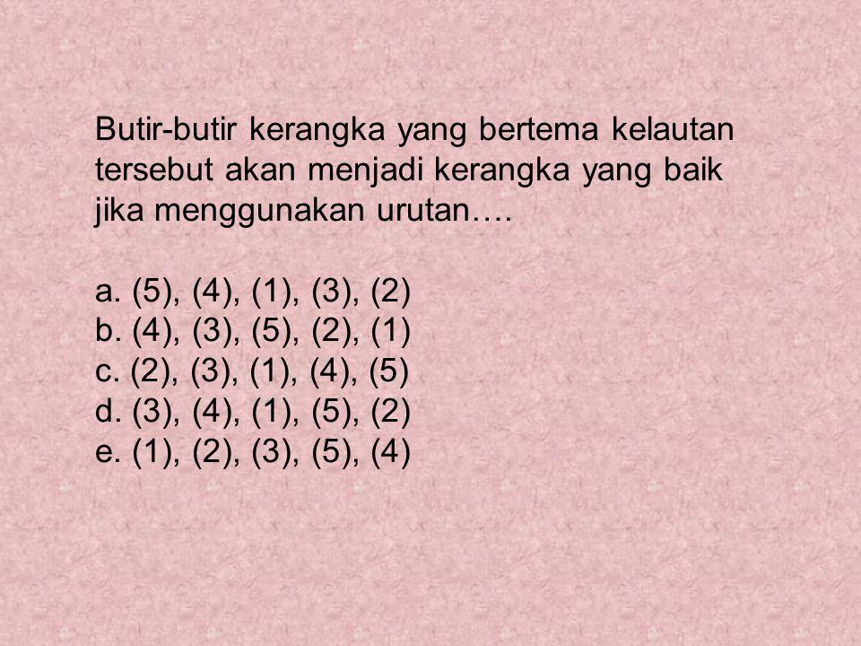 Butir-butir kerangka yang bertema kelautan tersebut akan menjadi kerangka yang baik jika menggunakan urutan…. a. (5), (4), (1), (3), (2) b. (4), (3),