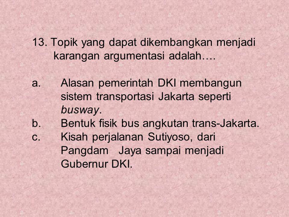 13. Topik yang dapat dikembangkan menjadi karangan argumentasi adalah…. a. Alasan pemerintah DKI membangun sistem transportasi Jakarta seperti busway.
