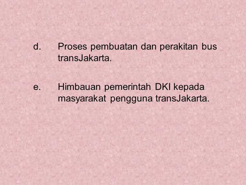 d. Proses pembuatan dan perakitan bus transJakarta. e. Himbauan pemerintah DKI kepada masyarakat pengguna transJakarta.