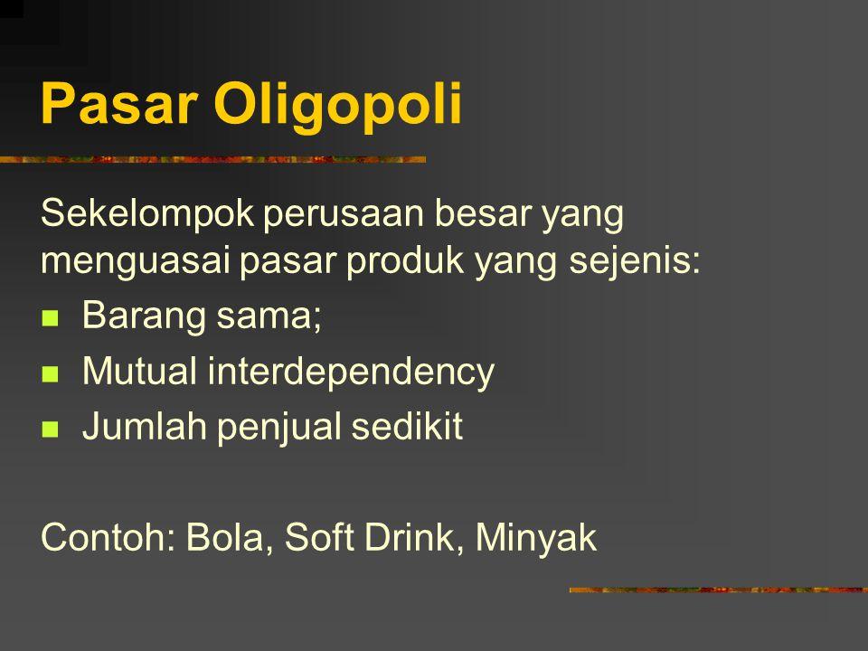 Pasar Oligopoli Sekelompok perusaan besar yang menguasai pasar produk yang sejenis: Barang sama; Mutual interdependency Jumlah penjual sedikit Contoh: