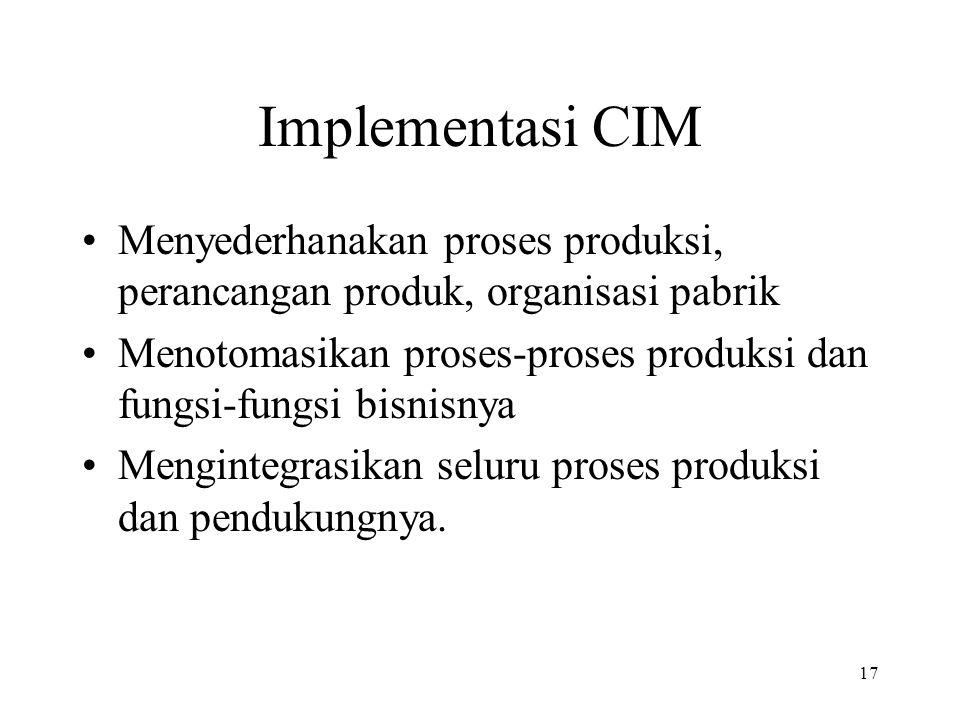 17 Implementasi CIM Menyederhanakan proses produksi, perancangan produk, organisasi pabrik Menotomasikan proses-proses produksi dan fungsi-fungsi bisn