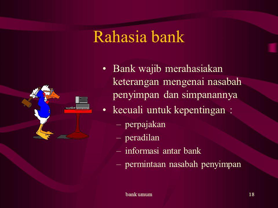 bank umum18 Rahasia bank Bank wajib merahasiakan keterangan mengenai nasabah penyimpan dan simpanannya kecuali untuk kepentingan : –perpajakan –peradilan –informasi antar bank –permintaan nasabah penyimpan