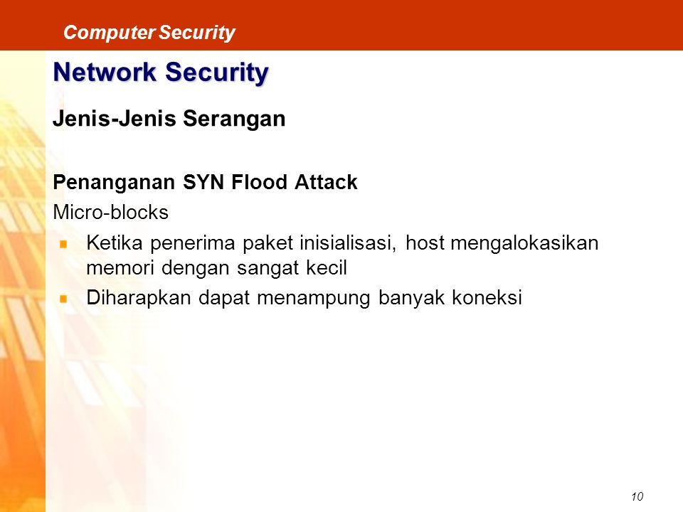 10 Computer Security Network Security Jenis-Jenis Serangan Penanganan SYN Flood Attack Micro-blocks Ketika penerima paket inisialisasi, host mengaloka