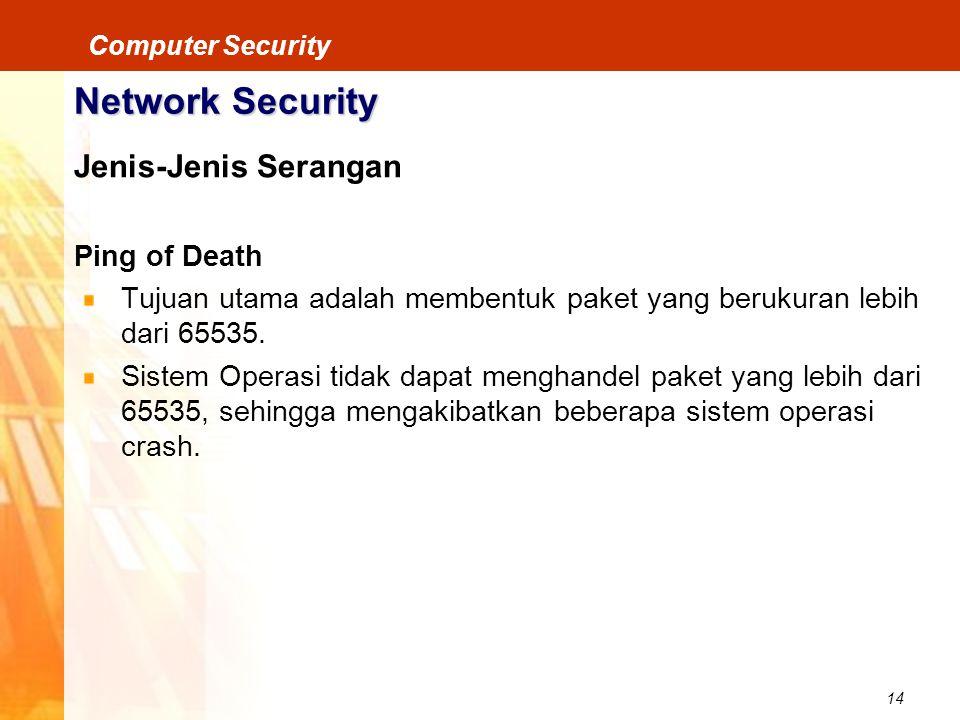 14 Computer Security Network Security Jenis-Jenis Serangan Ping of Death Tujuan utama adalah membentuk paket yang berukuran lebih dari 65535. Sistem O