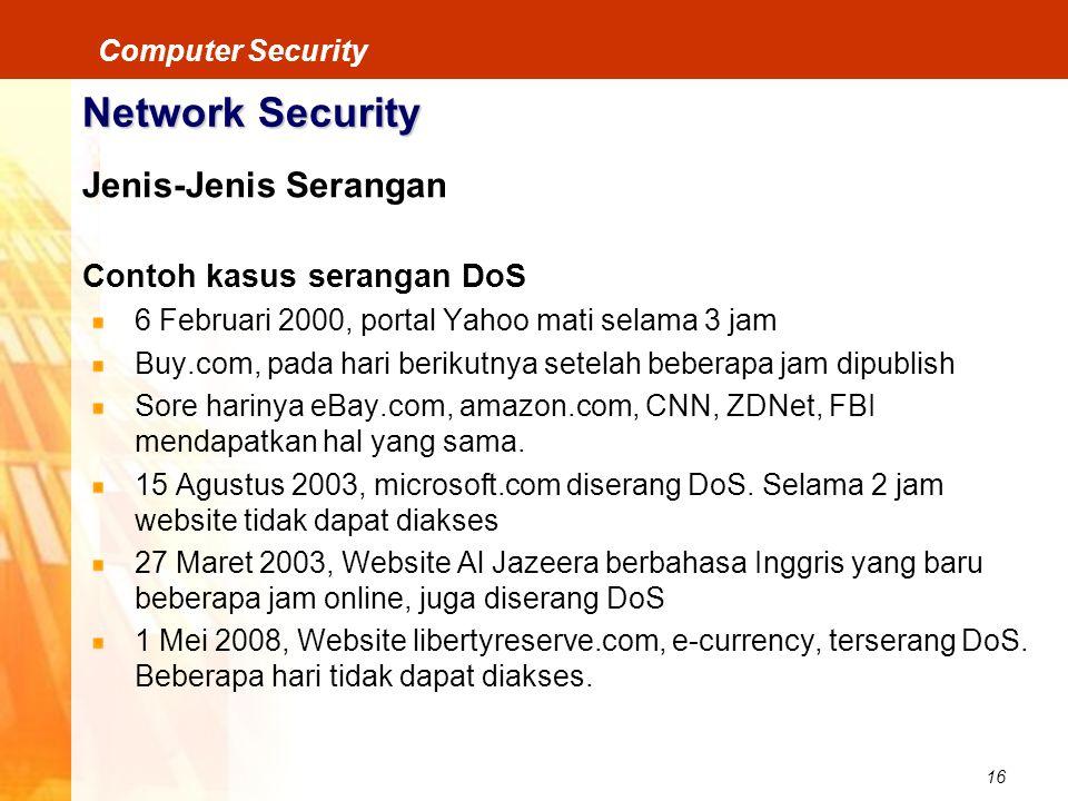 16 Computer Security Network Security Jenis-Jenis Serangan Contoh kasus serangan DoS 6 Februari 2000, portal Yahoo mati selama 3 jam Buy.com, pada har