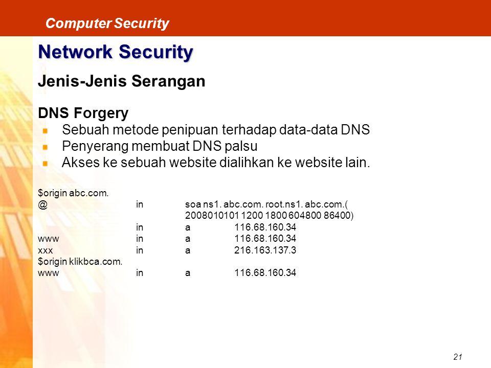 21 Computer Security Network Security Jenis-Jenis Serangan DNS Forgery Sebuah metode penipuan terhadap data-data DNS Penyerang membuat DNS palsu Akses