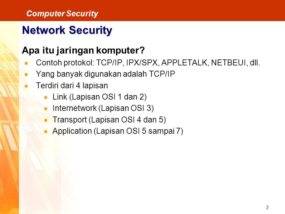 3 Computer Security Network Security Apa itu jaringan komputer? Contoh protokol: TCP/IP, IPX/SPX, APPLETALK, NETBEUI, dll. Yang banyak digunakan adala