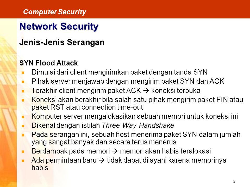9 Computer Security Network Security Jenis-Jenis Serangan SYN Flood Attack Dimulai dari client mengirimkan paket dengan tanda SYN Pihak server menjawa