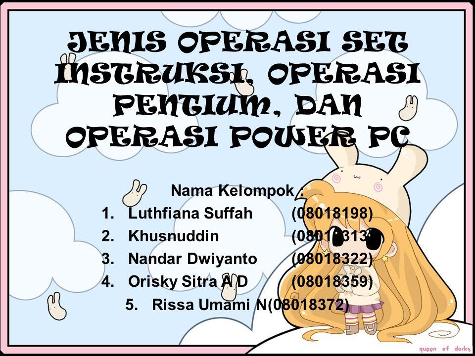JENIS OPERASI SET INSTRUKSI, OPERASI PENTIUM, DAN OPERASI POWER PC Nama Kelompok : 1.Luthfiana Suffah(08018198) 2.Khusnuddin(08018313) 3.Nandar Dwiyan