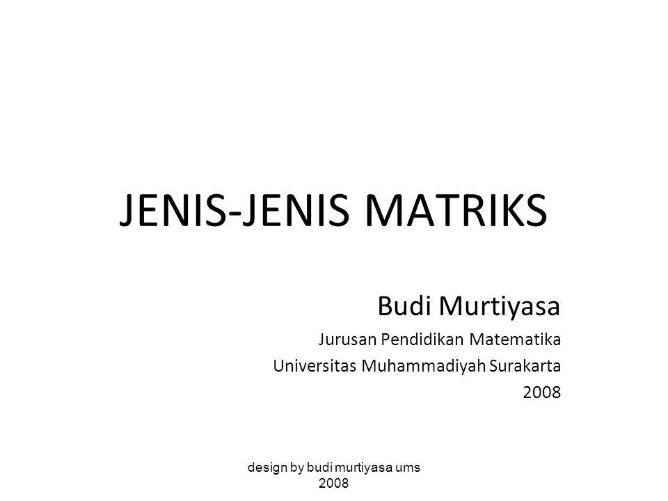 JENIS-JENIS MATRIKS Budi Murtiyasa Jurusan Pendidikan Matematika Universitas Muhammadiyah Surakarta 2008 design by budi murtiyasa ums 2008