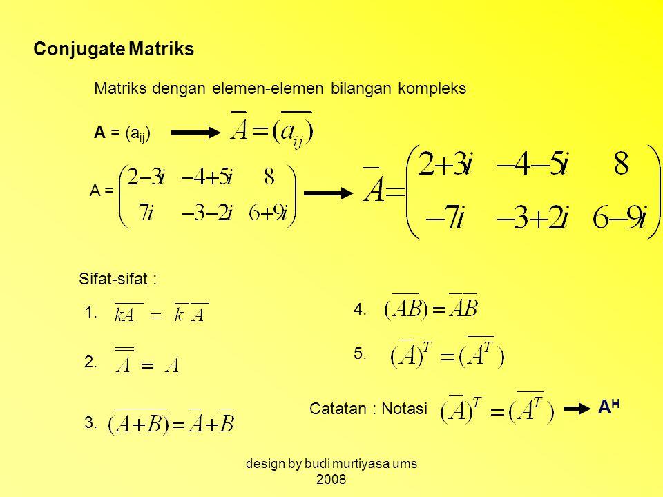Conjugate Matriks Matriks dengan elemen-elemen bilangan kompleks A = (a ij ) A = Sifat-sifat : 1. 2. 3. 4. 5. Catatan : Notasi AHAH design by budi mur