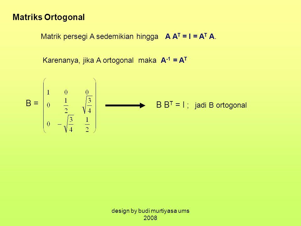 Matriks Ortogonal Matrik persegi A sedemikian hingga A A T = I = A T A. Karenanya, jika A ortogonal maka A -1 = A T B = B B T = I ; jadi B ortogonal d
