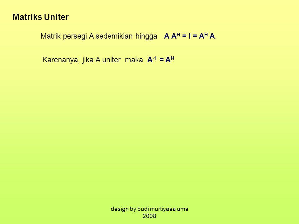 Matriks Uniter Matrik persegi A sedemikian hingga A A H = I = A H A. Karenanya, jika A uniter maka A -1 = A H design by budi murtiyasa ums 2008