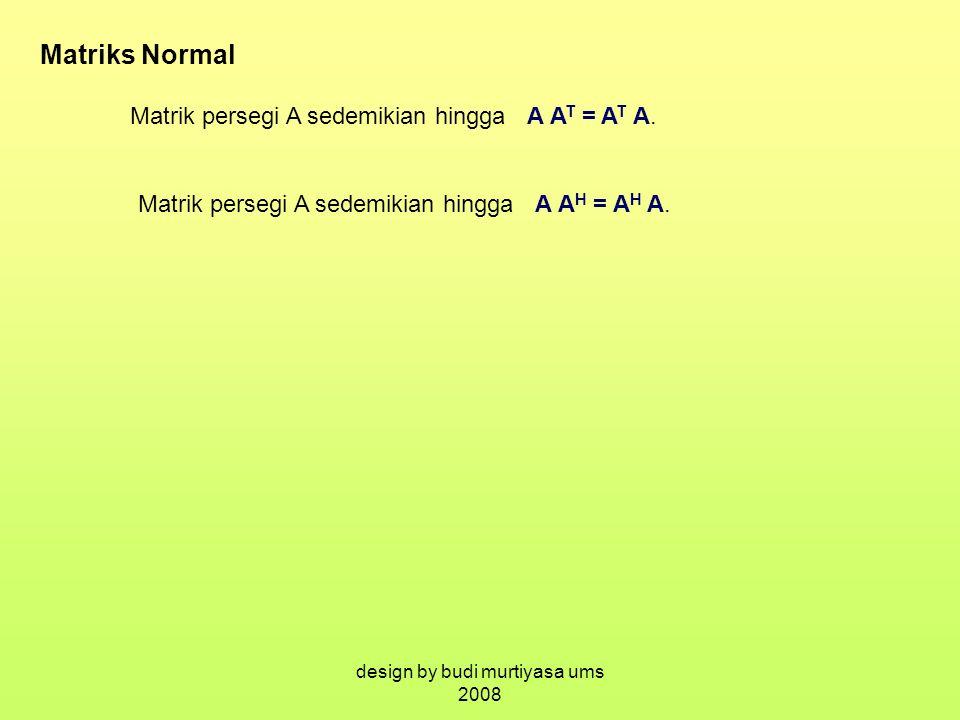 Matriks Normal Matrik persegi A sedemikian hingga A A T = A T A. Matrik persegi A sedemikian hingga A A H = A H A. design by budi murtiyasa ums 2008