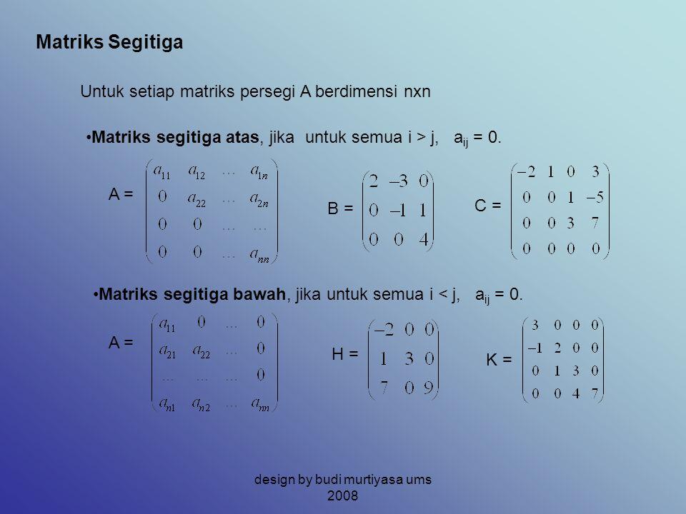 Matriks Segitiga Untuk setiap matriks persegi A berdimensi nxn Matriks segitiga atas, jika untuk semua i > j, a ij = 0. A = B = C = Matriks segitiga b