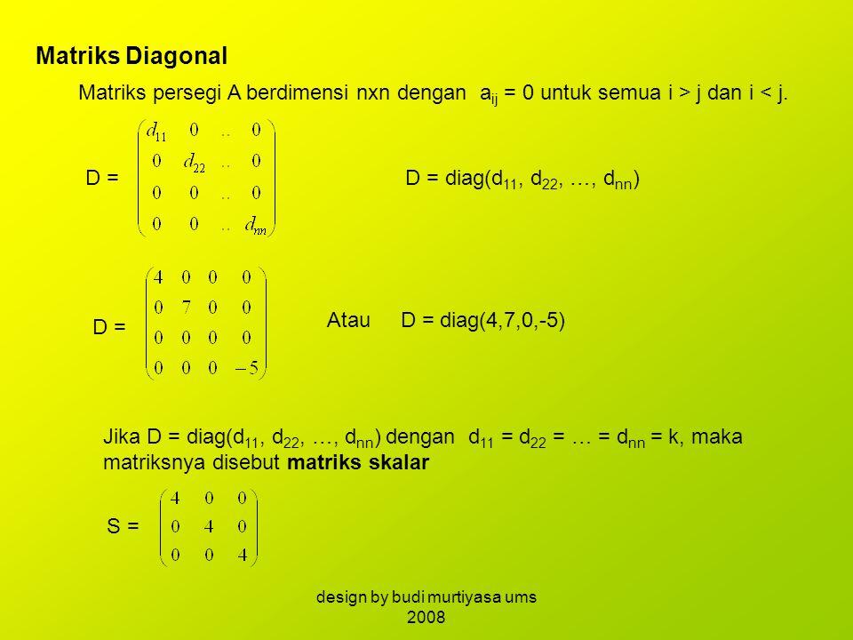 Matriks Diagonal Matriks persegi A berdimensi nxn dengan a ij = 0 untuk semua i > j dan i < j. D =D = diag(d 11, d 22, …, d nn ) D = Atau D = diag(4,7