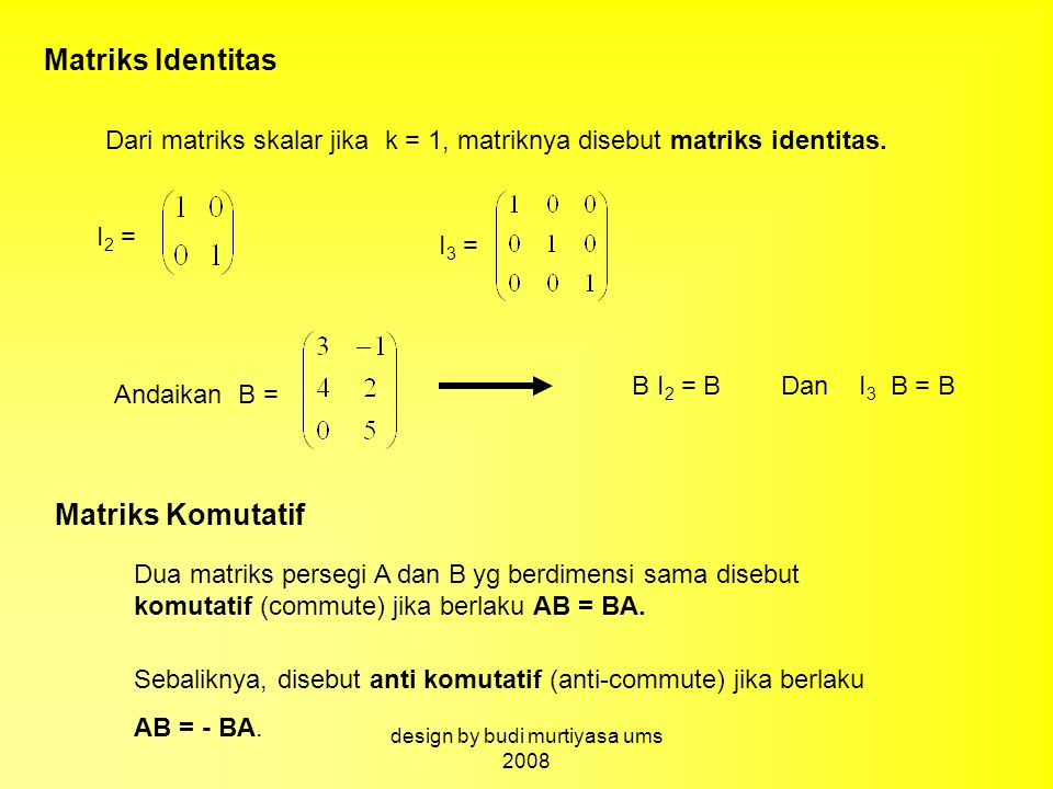 Matriks Identitas Dari matriks skalar jika k = 1, matriknya disebut matriks identitas. I 2 = I 3 = Andaikan B = B I 2 = BDan I 3 B = B Matriks Komutat