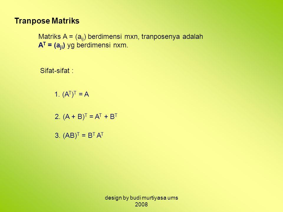 Tranpose Matriks Matriks A = (a ij ) berdimensi mxn, tranposenya adalah A T = (a ji ) yg berdimensi nxm. Sifat-sifat : 1. (A T ) T = A 2. (A + B) T =