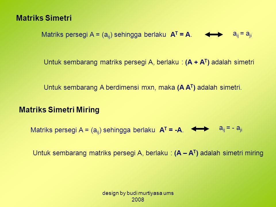Matriks Simetri Matriks persegi A = (a ij ) sehingga berlaku A T = A. a ij = a ji Untuk sembarang matriks persegi A, berlaku : (A + A T ) adalah simet