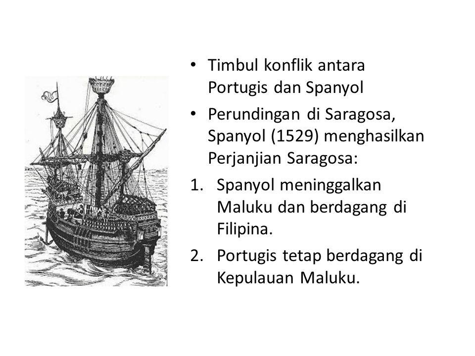 Timbul konflik antara Portugis dan Spanyol Perundingan di Saragosa, Spanyol (1529) menghasilkan Perjanjian Saragosa: 1.Spanyol meninggalkan Maluku dan