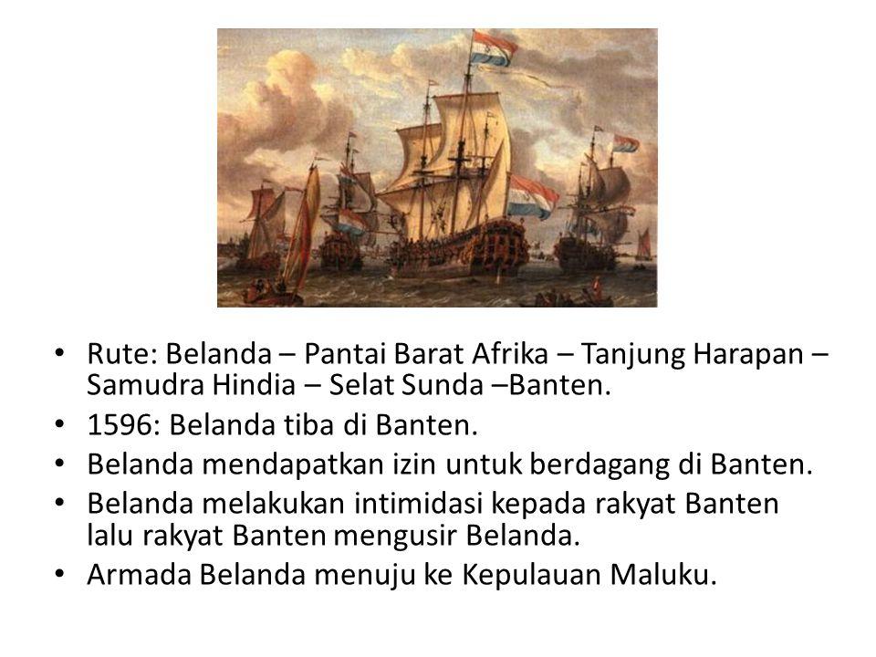 Rute: Belanda – Pantai Barat Afrika – Tanjung Harapan – Samudra Hindia – Selat Sunda –Banten. 1596: Belanda tiba di Banten. Belanda mendapatkan izin u