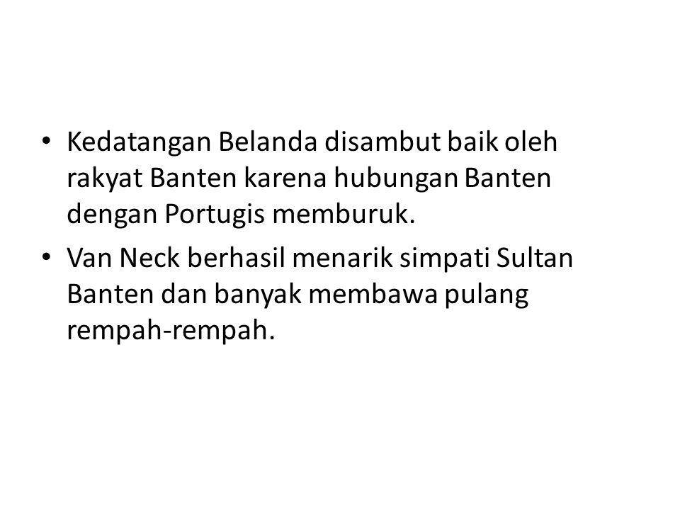 Kedatangan Belanda disambut baik oleh rakyat Banten karena hubungan Banten dengan Portugis memburuk. Van Neck berhasil menarik simpati Sultan Banten d