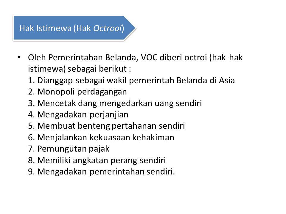 Oleh Pemerintahan Belanda, VOC diberi octroi (hak-hak istimewa) sebagai berikut : 1. Dianggap sebagai wakil pemerintah Belanda di Asia 2. Monopoli per