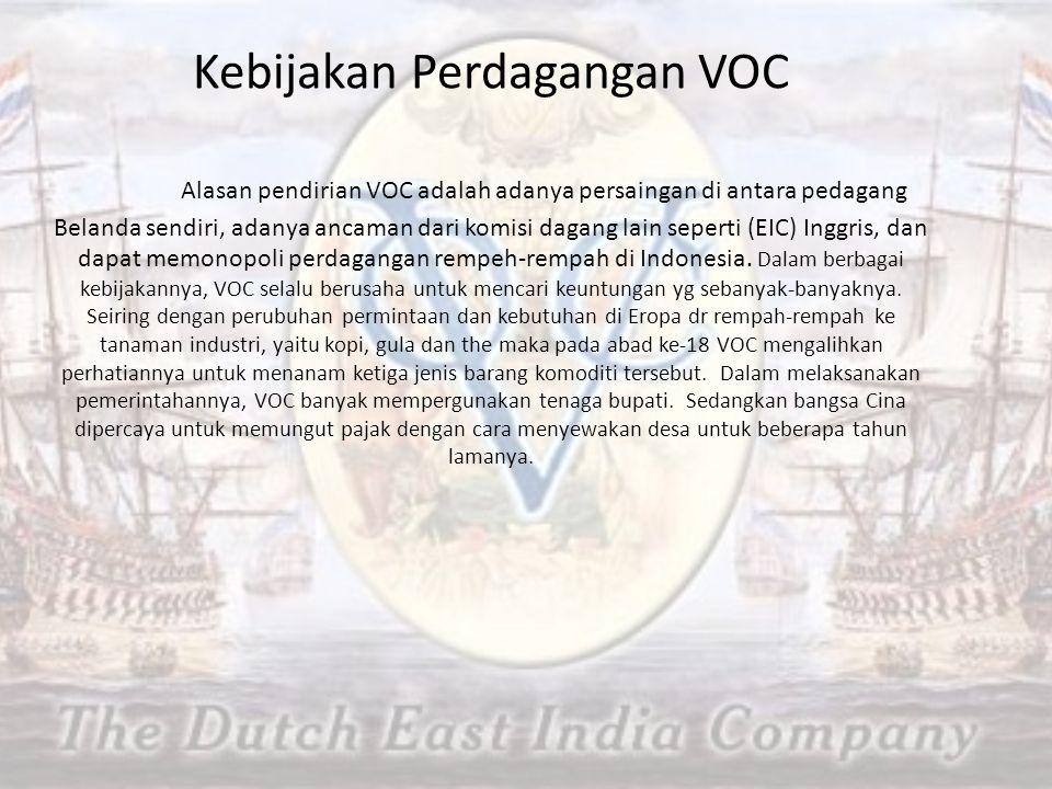 Kebijakan Perdagangan VOC Alasan pendirian VOC adalah adanya persaingan di antara pedagang Belanda sendiri, adanya ancaman dari komisi dagang lain seperti (EIC) Inggris, dan dapat memonopoli perdagangan rempeh-rempah di Indonesia.