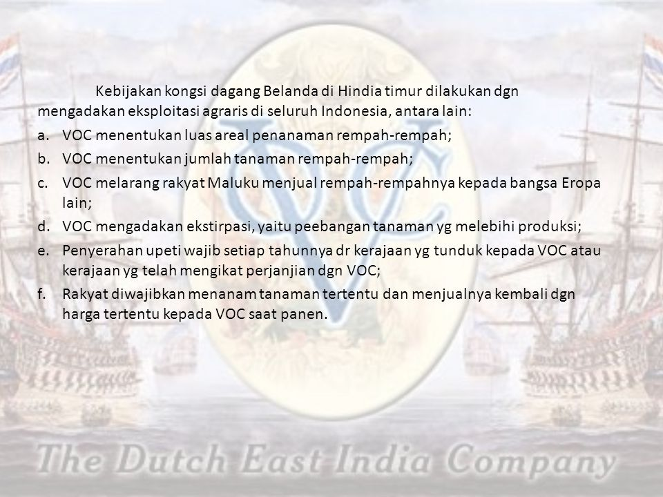 Kebijakan kongsi dagang Belanda di Hindia timur dilakukan dgn mengadakan eksploitasi agraris di seluruh Indonesia, antara lain: a.VOC menentukan luas areal penanaman rempah-rempah; b.VOC menentukan jumlah tanaman rempah-rempah; c.VOC melarang rakyat Maluku menjual rempah-rempahnya kepada bangsa Eropa lain; d.VOC mengadakan ekstirpasi, yaitu peebangan tanaman yg melebihi produksi; e.Penyerahan upeti wajib setiap tahunnya dr kerajaan yg tunduk kepada VOC atau kerajaan yg telah mengikat perjanjian dgn VOC; f.Rakyat diwajibkan menanam tanaman tertentu dan menjualnya kembali dgn harga tertentu kepada VOC saat panen.