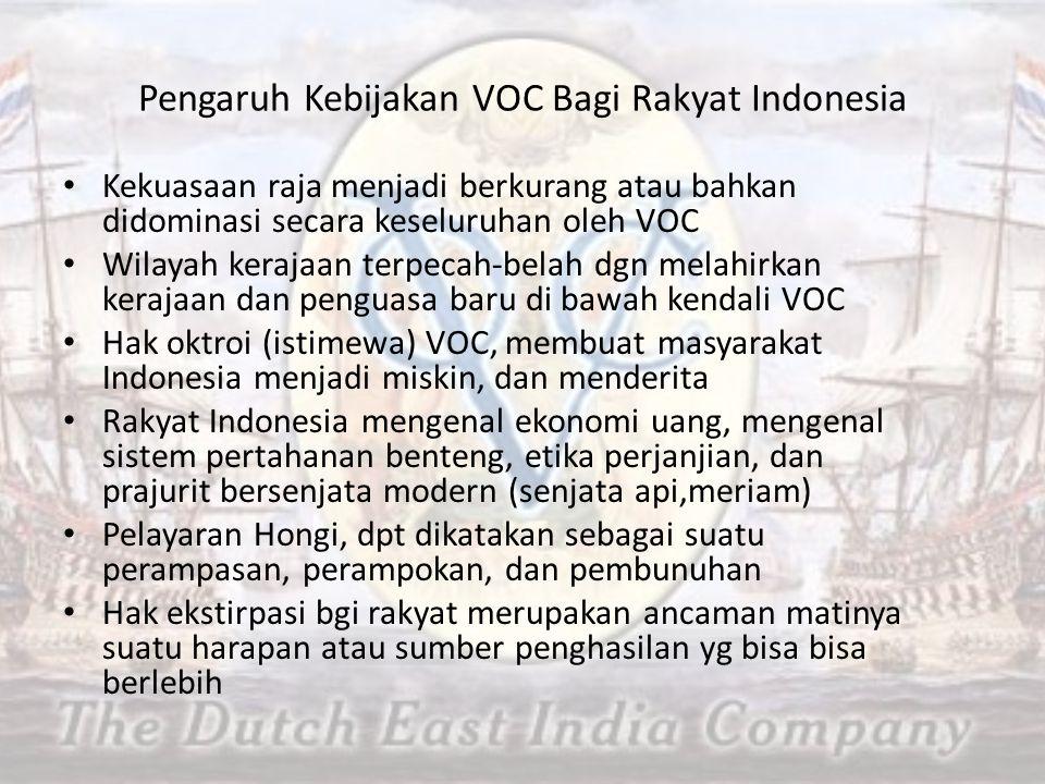 Pengaruh Kebijakan VOC Bagi Rakyat Indonesia Kekuasaan raja menjadi berkurang atau bahkan didominasi secara keseluruhan oleh VOC Wilayah kerajaan terpecah-belah dgn melahirkan kerajaan dan penguasa baru di bawah kendali VOC Hak oktroi (istimewa) VOC, membuat masyarakat Indonesia menjadi miskin, dan menderita Rakyat Indonesia mengenal ekonomi uang, mengenal sistem pertahanan benteng, etika perjanjian, dan prajurit bersenjata modern (senjata api,meriam) Pelayaran Hongi, dpt dikatakan sebagai suatu perampasan, perampokan, dan pembunuhan Hak ekstirpasi bgi rakyat merupakan ancaman matinya suatu harapan atau sumber penghasilan yg bisa bisa berlebih