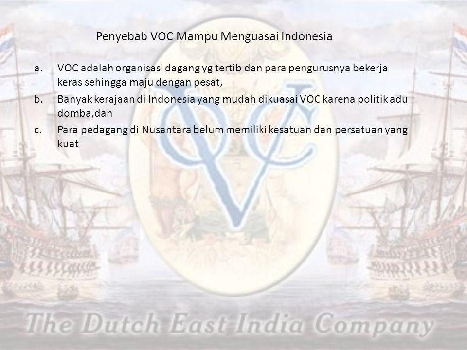 Penyebab VOC Mampu Menguasai Indonesia a.VOC adalah organisasi dagang yg tertib dan para pengurusnya bekerja keras sehingga maju dengan pesat, b.Banyak kerajaan di Indonesia yang mudah dikuasai VOC karena politik adu domba,dan c.Para pedagang di Nusantara belum memiliki kesatuan dan persatuan yang kuat
