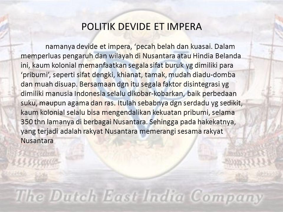 POLITIK DEVIDE ET IMPERA namanya devide et impera, 'pecah belah dan kuasai. Dalam memperluas pengaruh dan wilayah di Nusantara atau Hindia Belanda ini