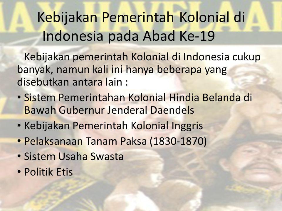 Kebijakan Pemerintah Kolonial di Indonesia pada Abad Ke-19 Kebijakan pemerintah Kolonial di Indonesia cukup banyak, namun kali ini hanya beberapa yang disebutkan antara lain : Sistem Pemerintahan Kolonial Hindia Belanda di Bawah Gubernur Jenderal Daendels Kebijakan Pemerintah Kolonial Inggris Pelaksanaan Tanam Paksa (1830-1870) Sistem Usaha Swasta Politik Etis
