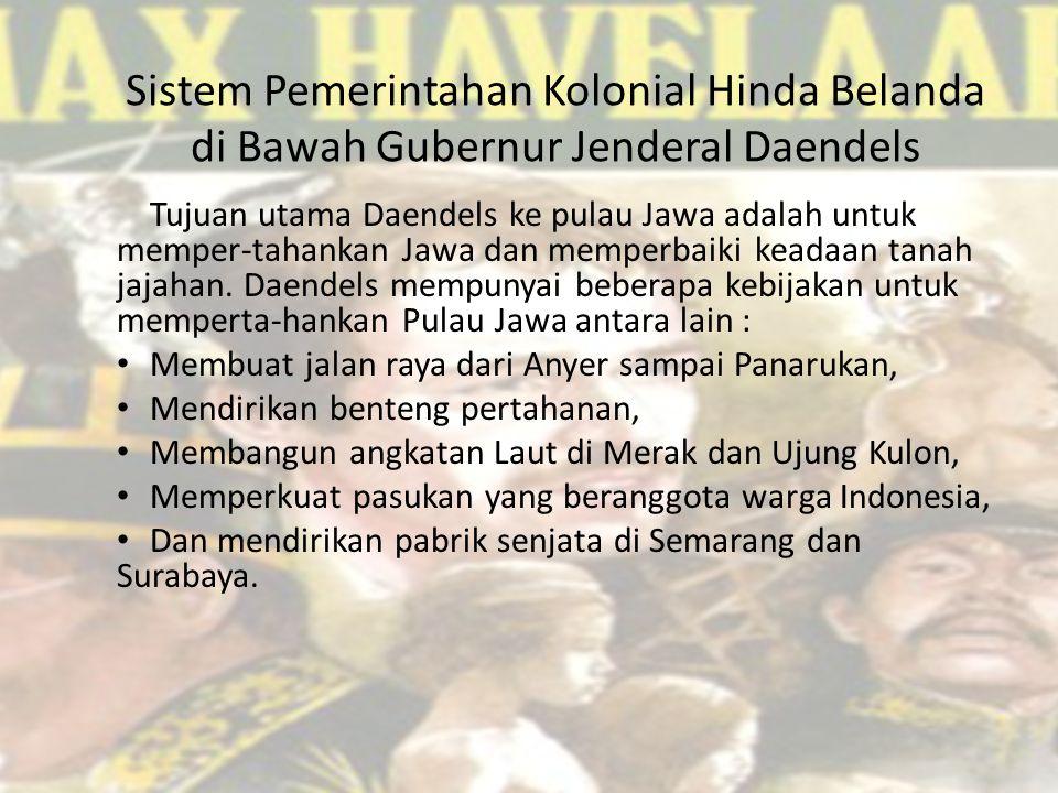 Sistem Pemerintahan Kolonial Hinda Belanda di Bawah Gubernur Jenderal Daendels Tujuan utama Daendels ke pulau Jawa adalah untuk memper-tahankan Jawa dan memperbaiki keadaan tanah jajahan.