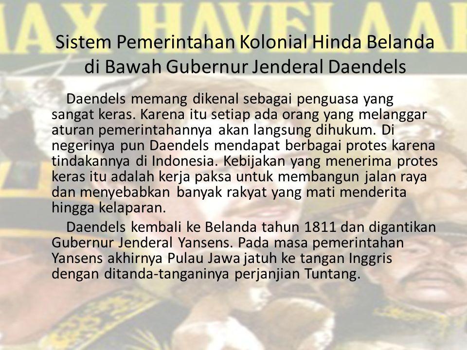 Sistem Pemerintahan Kolonial Hinda Belanda di Bawah Gubernur Jenderal Daendels Daendels memang dikenal sebagai penguasa yang sangat keras. Karena itu