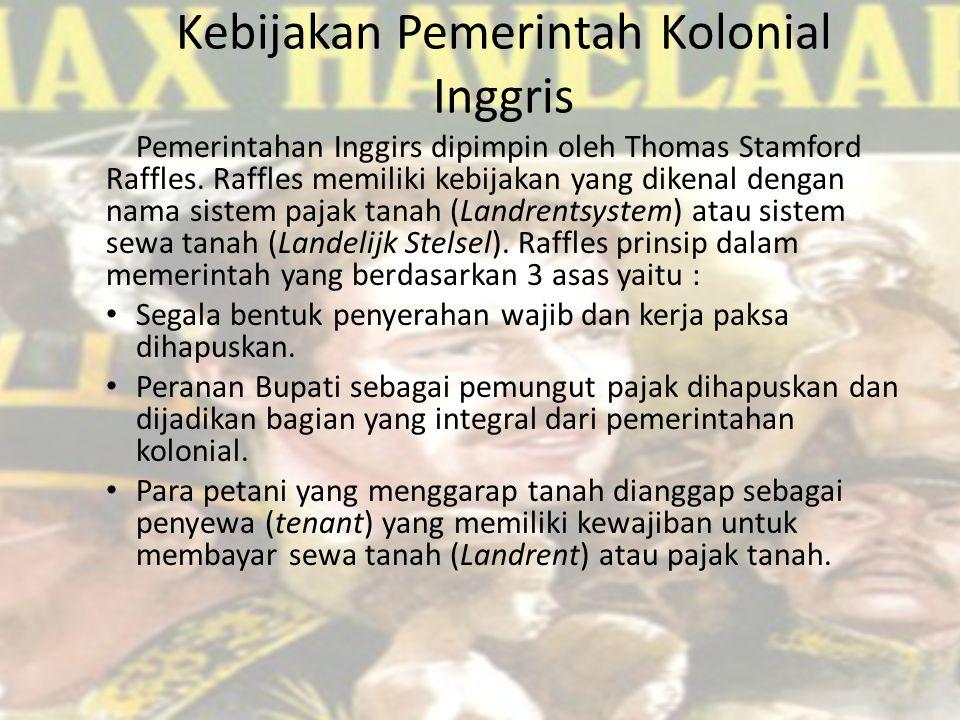 Kebijakan Pemerintah Kolonial Inggris Pemerintahan Inggirs dipimpin oleh Thomas Stamford Raffles.
